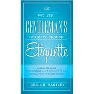 The Polite Gentlemen's Guide to Proper Etiquette: A Complete Guide for a Gentleman's Conduct in All His Relations Towards Society by Hartley, Cecil B., 9781632205285
