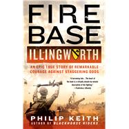 Fire Base Illingworth: An Epic True Story of Remarkable Courage Against Staggering Odds by Keith, Philip, 9781250055286