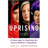 Uprising A New Age Is Dawning for Every Mother's Daughter by Armstrong, Sally, 9781250045287