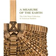 A Measure of the Earth: The Cole-Ware Collection of American Baskets by Bell, Nicholas R.; Glassie, Henry, 9781469615288