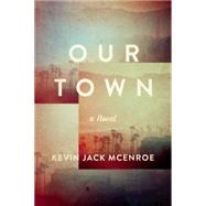 Our Town A Novel by McEnroe, Kevin Jack, 9781619025288