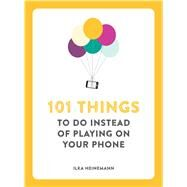 101 Things to Do Instead of Playing on Your Phone by Heinemann, Ilka, 9781449485290