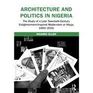 Architecture and Politics in Nigeria: The Study of a Late Twentieth-Century Enlightenment-Inspired Modernism at Abuja, 1900û2016 by Elleh; Nnamdi, 9781472465290