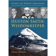 Huston Smith: Wisdom Keeper; Living the World's Religions: the Authorized Biography of a 21st Century Spiritual Giant by Sawyer, Dana, 9781891785290