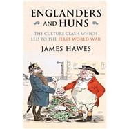 Englanders and Huns: The Culture-clash Which Led to the First World War by Hawes, James, 9780857205292