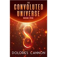 The Convoluted Universe by Cannon, Dolores, 9781940265292