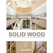 Solid Wood: Case Studies in Mass Timber Architecture, Technology and Design by Mayo; Joseph, 9780415725293