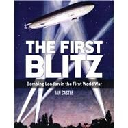 The First Blitz Bombing London in the First World War by Castle, Ian, 9781472815293