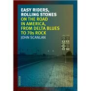 Easy Riders, Rolling Stones: On the Road in America, from Delta Blues to '70s Rock by Scanlan, John, 9781780235295