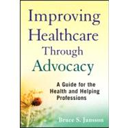 Improving Healthcare Through Advocacy : A Guide for the Health and Helping Professions by Jansson, Bruce S., 9780470505298