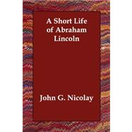 A Short Life of Abraham Lincoln by Nicolay, John G., 9781406835298