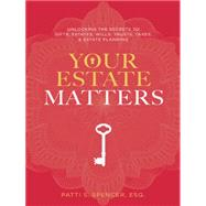 Your Estate Matters: Gifts, Estates, Wills, Trusts, Taxes and Other Estate Planning Issues by Spencer, Patti S., 9781496935298