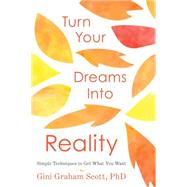 Turn Your Dreams into Reality: Simple Techniques to Get What You Want by Scott, Gini Graham, Ph.d., 9780738745299