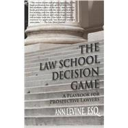 The Law School Decision Game: a Playbook for Prospective Lawyers by Levine, Ann K., 9780983845300
