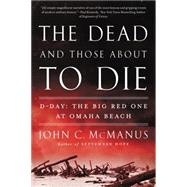The Dead and Those About to Die: D-day: the Big Red One at Omaha Beach by McManus, John C., 9780451415301