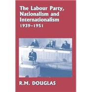 The Labour Party, Nationalism and Internationalism, 1939-1951 by Douglas,R. M., 9780415865302