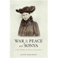 War & Peace and Sonya: The Story of Sonya Tolstoy by Armstrong, Judith, 9781910065303