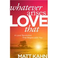 Whatever Arises, Love That by Kahn, Matt, 9781622035304
