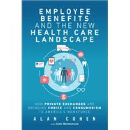 Employee Benefits and the New Health Care Landscape How Private Exchanges are Bringing Choice and Consumerism to America's Workforce by Cohen, Alan, 9780134665306