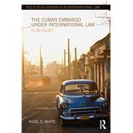 The Cuban Embargo under International Law: El Bloqueo by White; Nigel D., 9781138215306
