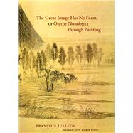 The Great Image Has No Form, or on the Nonobject Through Painting by Jullien, Francois; Todd, Jane Marie, 9780226415307