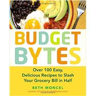 Budget Bytes: Over 100 Easy, Delicious Recipes to Slash Your Grocery Bill in Half by Moncel, Beth, 9781583335307