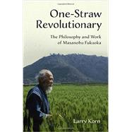 One-straw Revolutionary: The Philosophy and Work of Masanobu Fukuoka by Korn, Larry, 9781603585309