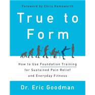 True to Form: How to Use Foundation Training for Sustained Pain Relief and Everyday Fitness by Goodman, Eric, Dr., 9780062315311