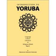 Introduction to Yoruba : Language, Culture, Literature and Religious Beliefs Part I by Adeleke, Abraham Ajibade, 9781412085311