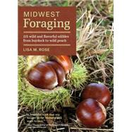 Midwest Foraging: 115 Wild and Flavorful Edibles from Burdock to Wild Peach by Rose, Lisa M., 9781604695311