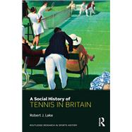 A Social History of Tennis in Britain by Lake; Robert J., 9781138695313
