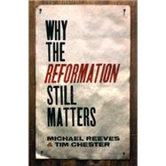 Why the Reformation Still Matters by Reeves, Michael; Chester, Tim, 9781433545313