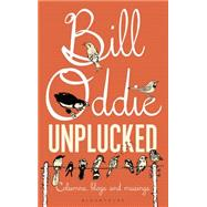 Bill Oddie Unplucked Columns, Blogs and Musings by Oddie, Bill, 9781472915313