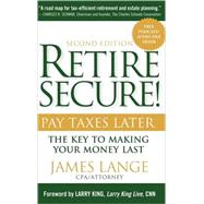 Retire Secure! : Pay Taxes Later - The Key to Making Your Money Last by Lange, James; King, Larry, 9780470405314