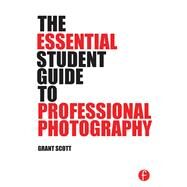 The Essential Student Guide to Professional Photography by Scott; Grant, 9781138805316