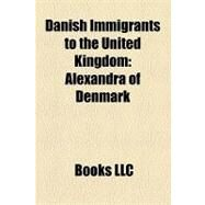 Danish Immigrants to the United Kingdom : Alexandra of Denmark, Sandi Toksvig, Birgitte, Duchess of Gloucester, Camilla Dallerup, Lars Tharp by , 9781156315316