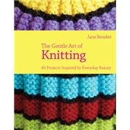 The Gentle Art of Knitting 40 Projects Inspired by Everyday Beauty by Brocket, Jane, 9781843405320