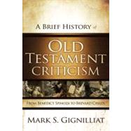 A Brief History of Old Testament Criticism: From Benedict Spinoza to Brevard Childs by Gignilliat, Mark S., 9780310325321