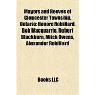 Mayors and Reeves of Gloucester Township, Ontario : Honoré Robillard, Bob Macquarrie, Robert Blackburn, Mitch Owens, Alexander Robillard by , 9781157255321