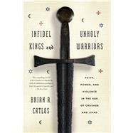 Infidel Kings and Unholy Warriors Faith, Power, and Violence in the Age of Crusade and Jihad by Catlos, Brian A., 9780374535322