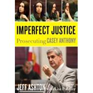 Imperfect Justice: Prosecuting Casey Anthony by Ashton, Jeff; Pulitzer, Lisa (CON), 9780062125323