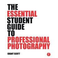 The Essential Student Guide to Professional Photography by Scott; Grant, 9781138805323