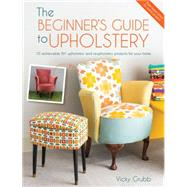 The Beginner's Guide to Upholstery: 10 Achievable Diy Upholstery and Reupholstery Projects for Your Home by Grubb, Vicky, 9781446305324