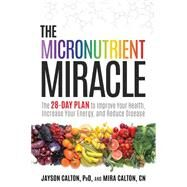 The Micronutrient Miracle The 28-Day Plan to Lose Weight, Increase Your Energy, and Reverse Disease by Calton, Jayson, PhD; Calton, Mira, CN, 9781623365325