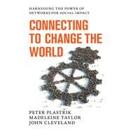 Connecting to Change the World: Harnessing the Power of Networks for Social Impact by Plastrik, Peter; Taylor, Madeleine; Cleveland, John, 9781610915328