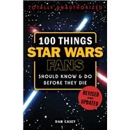 100 Things Star Wars Fans Should Know & Do Before They Die by Casey, Dan, 9781629375328