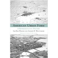 American Urban Form: A Representative History by Warner, Sam Bass; Whittemore, Andrew, 9780262525329