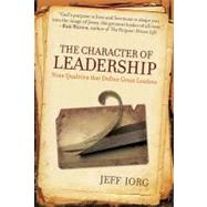 The Character of Leadership Nine Qualities that Define Great Leaders by Iorg, Jeff, 9780805445329