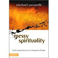 Messy Spirituality : God's Annoying Love for Imperfect People by Michael Yaconelli, 9780310235330