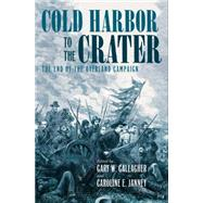 Cold Harbor to the Crater by Gallagher, Gary W.; Janney, Caroline E., 9781469625331
